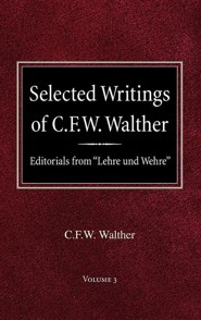 Selected Writings of C.F.W. Walther Volume 3 Editorials from Lehre Und Wehre