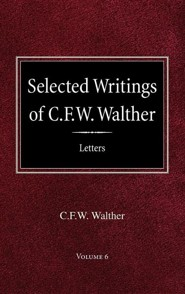 Selected Writings of C.F.W. Walther Volume 6 Selected Letters