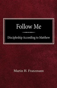 Follow Me: Discipleship According to Matthew  -     By: Martin H. Franzmann