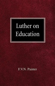 Luther on Education  -     By: F.V.N. Painter