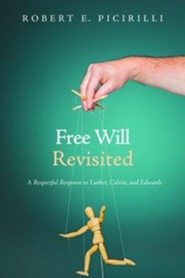 Free Will Revisited: A Respectful Response to Luther, Calvin, and Edwards