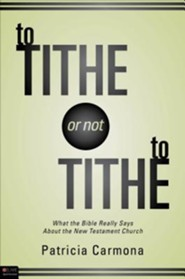 To Tithe or Not to Tithe: What the Bible Really Says about the New Testament Church  -     By: Patricia Carmona