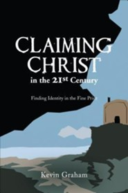 Claiming Christ in the 21st Century: Finding Identity in the Fine Print  -     By: Kevin Graham