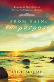 From Pain to Purpose: Learning to Thrive Not Just Survive the Challenges of Crisis  -     By: Chris McQuay