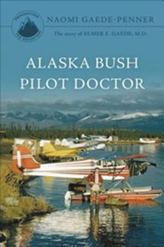 Alaska Bush Pilot Doctor: The Story of Elmer E. Gaede, M.D.  -     By: Naomi Gaede-Penner