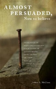 Almost Persuaded, Now to Believe: The Gospel for the Heart  -     By: Joshua A. McClure