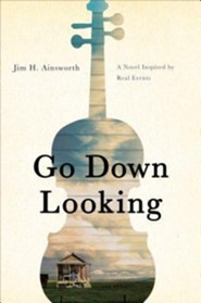 Go Down Looking: A Novel Inspired by Real Events  -     By: Jim H. Ainsworth