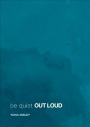 Be Quiet Out Loud  -     By: Yukia Smiley