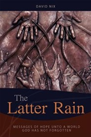 The Latter Rain: Messages of Hope Unto a World God has Not Forgotten  -     By: David Nix