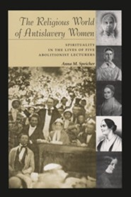 The Religious World of Antislavery Women: Spirituality in the Lives of Five Abolitionist Lecturers
