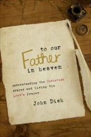 To Our Father in Heaven: Understanding the Christian Prayer and Living the Lord's Prayer  -     By: John Diah