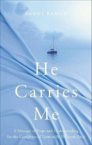 He Carries Me: A Message of Hope and Understanding for the Caregivers of Terminally Ill Loved Ones  -     By: Sandi Ramos