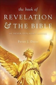 The Book of Revelation & the Bible as Never Explained Before  -     By: Peter J. Davis