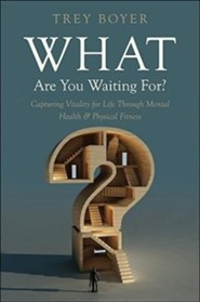 What Are You Waiting For?: Capturing Vitality for Life Through Mental Health & Physical Fitness  -     By: Trey Boyer