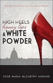 High Heels, Honey Lips, & White Powder: The Tales & Salvation of a Proverbs 5 Woman  -     By: Rose Maria McCarthy Anding