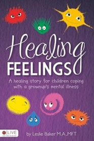 Healing Feelings: A Healing Story for Children Coping with a Grownups Mental Illness  -     By: M.A. Baker