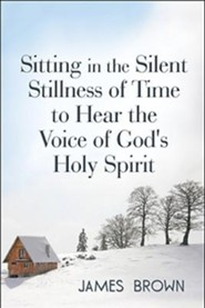 Sitting in the Silent Stillness of Time to Hear the Voice of God's Holy Spirit  -     By: James Brown