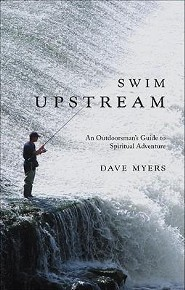 Swim Upstream: An Outdoorsmans Guide to Spiritual Adventure  -     By: Dave Myers