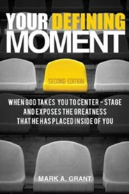 Your Defining Moment, Second Edition: When God Takes You to Center-Stage and Exposes the Greatness That He Has Placed Inside of You  -     By: Mark A. Grant