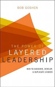 The Power of Layered Leadership: How to Discover, Develop, & Duplicate Leaders  -     By: Bob Goshen