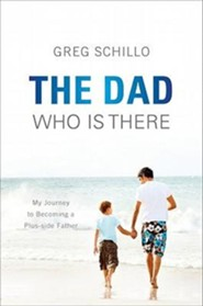 The Dad Who Is There: My Journey to Becoming a Plus-Side Father  -     By: Greg Schillo