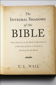The Integral Shadows of the Bible: From Genesis to the Book of Revelation, a Portrait of Jesus Is Found in Each of the 66 Books
