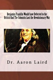 Benjamin Franklin Would Have Defected to the British, Had the Colonists Lost the Revolutionary War  -     By: Aaron Laird