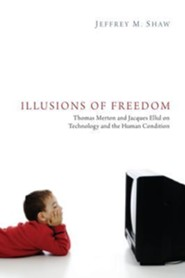 Illusions of Freedom: Thomas Merton and Jacques Ellul on Technology and the Human Condition  -     By: Jeffrey M. Shaw