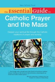 The Essential Guide to Catholic Prayer and the Mass: Deepen Your Spiritual Life Through the Catholic Traditions of Prayer and Worship