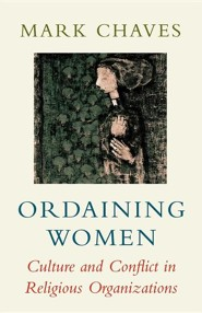 Ordaining Women: Culture and Conflict in Religious Organizations  -     By: Mark Chaves