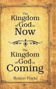 The Kingdom of God Is Now, the Kingdom of God Is Coming  -     By: Robert Fricke