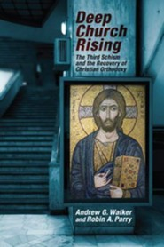 Deep Church Rising: The Third Schism and the Recovery of Christian Orthodoxy  -     By: Andrew G. Walker, Robin A. Parry