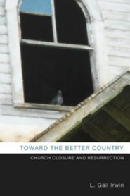 Toward the Better Country: Church Closure and Resurrection  -     By: L. Gail Irwin, David Schoen