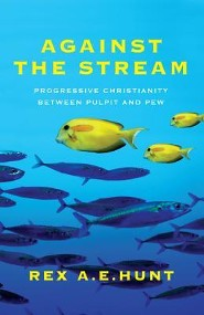 Against the Stream: Progressive Christianity Between Pulpit and Pew  -     By: Rex A.E. Hunt
