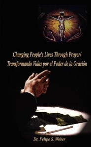 Changing People's Lives Through Prayer/Transformando Vidas Por El  -     By: Felipe S. Wober