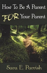 How to Be a Parent for Your Parent  -     By: Sara E. Parrish