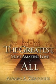 The Greatest, Most Amazing Love of All  -     By: Alvaro A. Zertuche