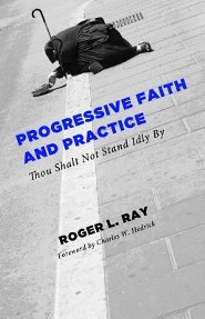 Progressive Faith and Practice: Thou Shalt Not Stand Idly by  -     By: Roger L. Ray