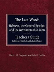 The Last Word Hebrews, General Epistles, and the Revelation of St. John Teacher's Guide Lutheran High School Religion Series  -     By: Robert M. Carpenter, Dale E. Griffin