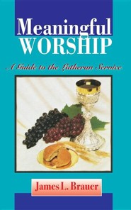 Meaningful Worship, a Guide to the Lutheran Service  -     By: James L. Brauer