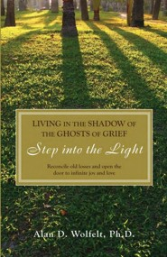 Living in the Shadow of the Ghosts of Your Grief: Step Into the Light  -     By: Alan D. Wolfelt
