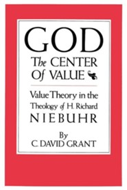 God the Center of Value: Value Theory in the Theology of H. Richard Niebuhr  -     By: C. David Grant