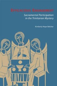 Efficacious Engagement: Sacramental Participation in the Trinitarian Mystery  -     By: Kimberly Belcher