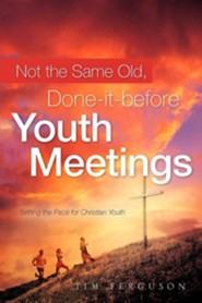 Not the Same Old, Done-It-Before Youth Meetings  -     By: Tim Ferguson