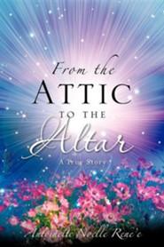 From the Attic to the Altar  -     By: Antionette Noelle Rene'e