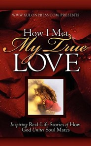 How I Met My True Love: Inspiring Real-Life Stories of How God Unites Soul Mates  -