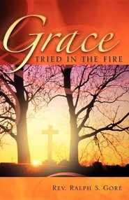 Grace Tried in the Fire  -     By: Ralph S. Gore