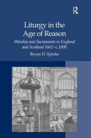 Liturgy in the Age of Reason: Worship and Sacraments in England and Scotland 1662-C.1800  -     By: Bryan D. Spinks