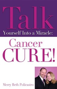 Talk Yourself Into a Miracle: Cancer Cure!  -     By: Merry Beth Policastro
