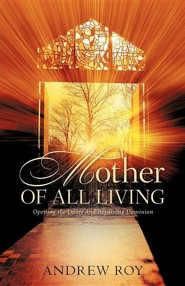 Mother of All Living: Opening the Doors and Regaining Dominion  -     By: Andrew Roy